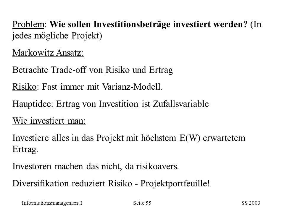 Informationsmanagement ISS 2003Seite 55 Problem: Wie sollen Investitionsbeträge investiert werden? (In jedes mögliche Projekt) Markowitz Ansatz: Betra