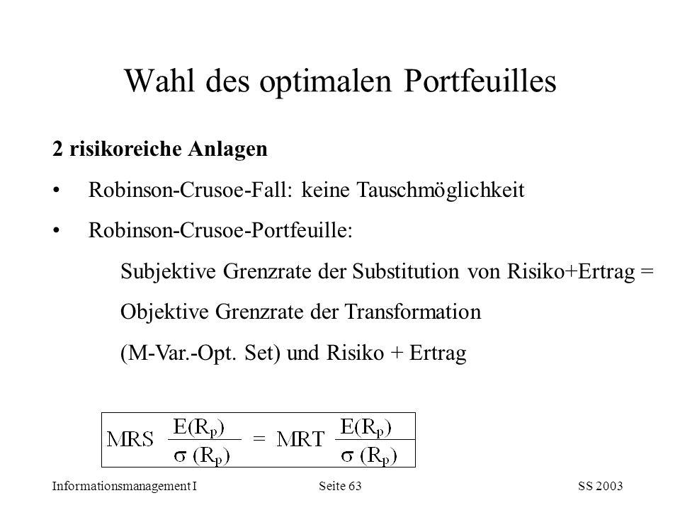 Informationsmanagement ISS 2003Seite 63 Wahl des optimalen Portfeuilles 2 risikoreiche Anlagen Robinson-Crusoe-Fall: keine Tauschmöglichkeit Robinson-