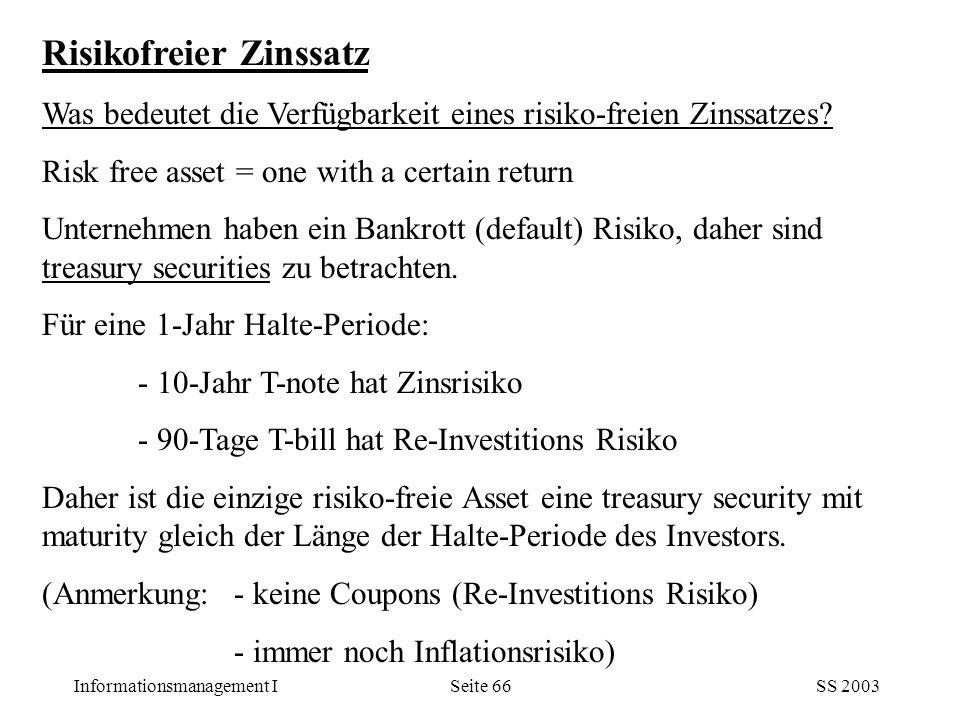 Informationsmanagement ISS 2003Seite 66 Risikofreier Zinssatz Was bedeutet die Verfügbarkeit eines risiko-freien Zinssatzes? Risk free asset = one wit