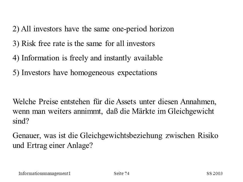 Informationsmanagement ISS 2003Seite 74 2) All investors have the same one-period horizon 3) Risk free rate is the same for all investors 4) Information is freely and instantly available 5) Investors have homogeneous expectations Welche Preise entstehen für die Assets unter diesen Annahmen, wenn man weiters annimmt, daß die Märkte im Gleichgewicht sind.