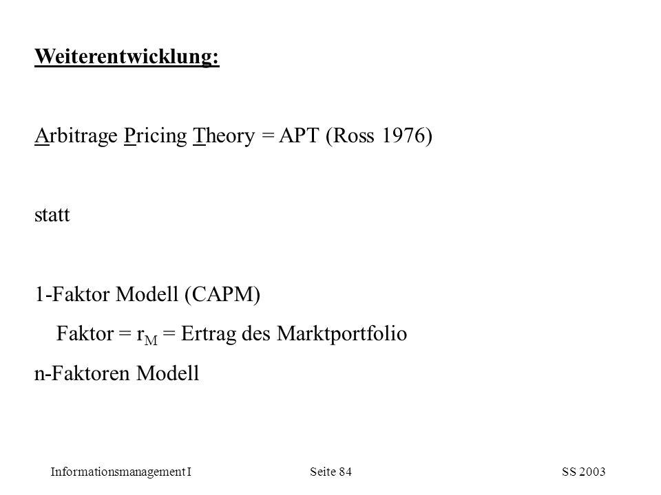 Informationsmanagement ISS 2003Seite 84 Weiterentwicklung: Arbitrage Pricing Theory = APT (Ross 1976) statt 1-Faktor Modell (CAPM) Faktor = r M = Ertr