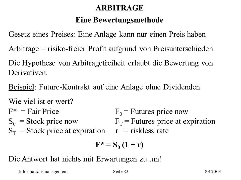 Informationsmanagement ISS 2003Seite 85 ARBITRAGE Eine Bewertungsmethode Gesetz eines Preises: Eine Anlage kann nur einen Preis haben Arbitrage = risi