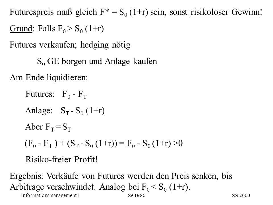 Informationsmanagement ISS 2003Seite 86 Futurespreis muß gleich F* = S 0 (1+r) sein, sonst risikoloser Gewinn! Grund: Falls F 0 > S 0 (1+r) Futures ve