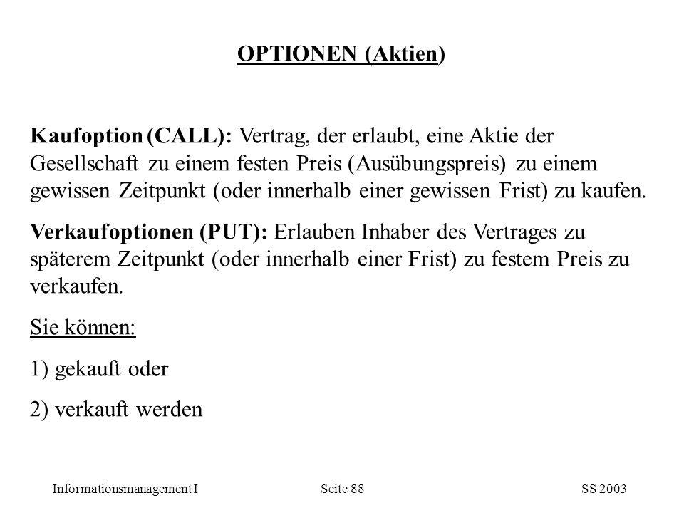Informationsmanagement ISS 2003Seite 88 OPTIONEN (Aktien) Kaufoption (CALL): Vertrag, der erlaubt, eine Aktie der Gesellschaft zu einem festen Preis (