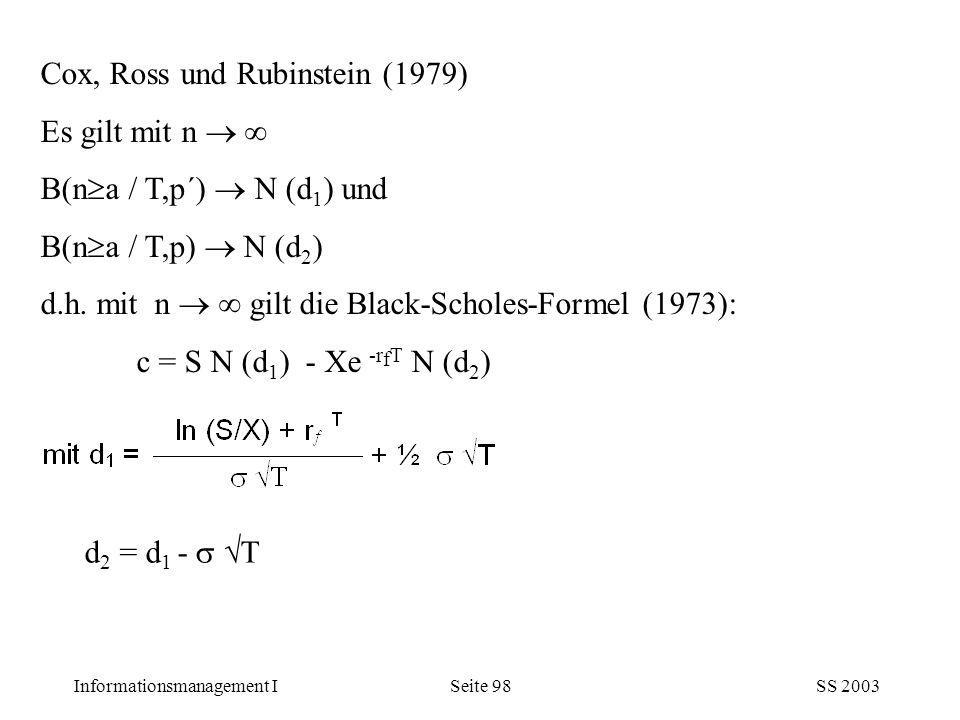 Informationsmanagement ISS 2003Seite 98 Cox, Ross und Rubinstein (1979) Es gilt mit n   B(n  a / T,p´)  N (d 1 ) und B(n  a / T,p)  N (d 2 ) d.h