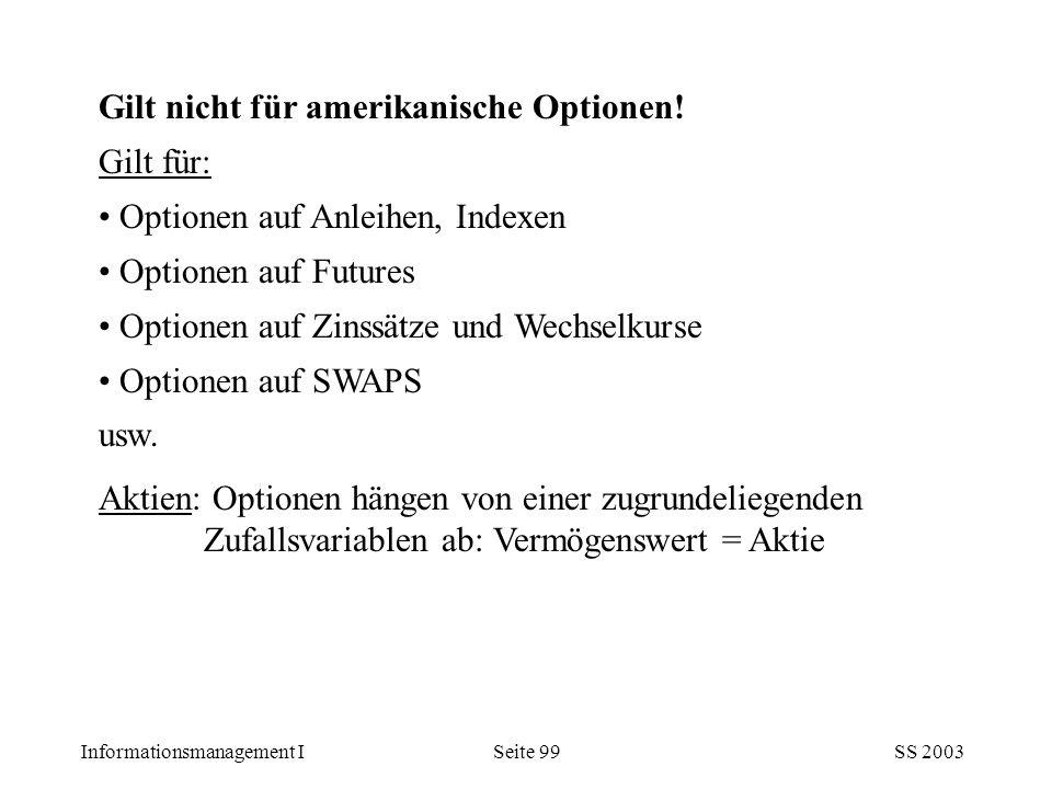 Informationsmanagement ISS 2003Seite 99 Gilt nicht für amerikanische Optionen! Gilt für: Optionen auf Anleihen, Indexen Optionen auf Futures Optionen