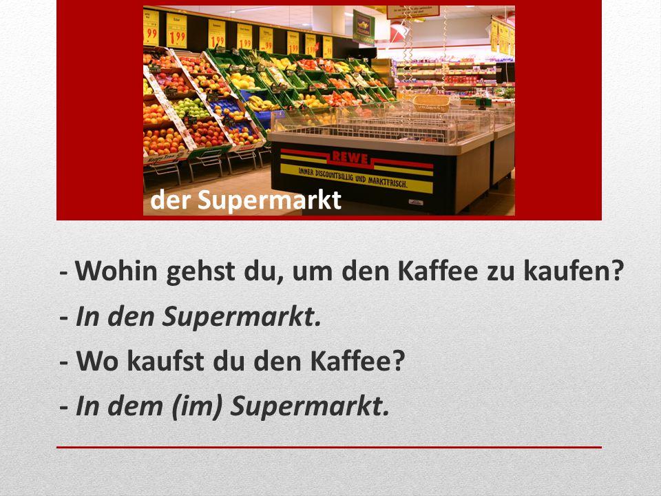 - Wohin gehst du, um den Kaffee zu kaufen? - In den Supermarkt. - Wo kaufst du den Kaffee? - In dem (im) Supermarkt. der Supermarkt