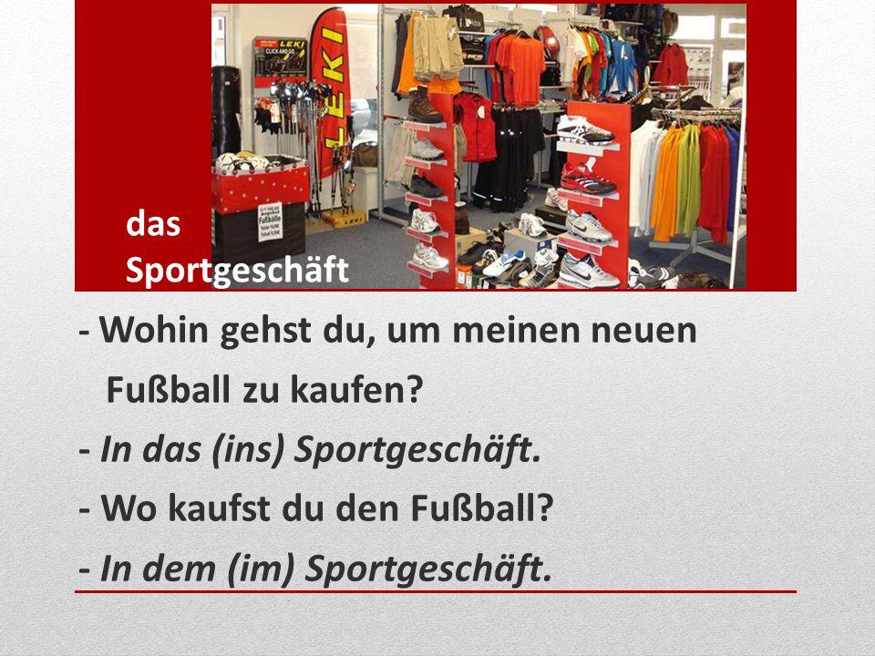 das Sportgeschäft - Wohin gehst du, um meinen neuen Fußball zu kaufen? - In das (ins) Sportgeschäft. - Wo kaufst du den Fußball? - In dem (im) Sportge