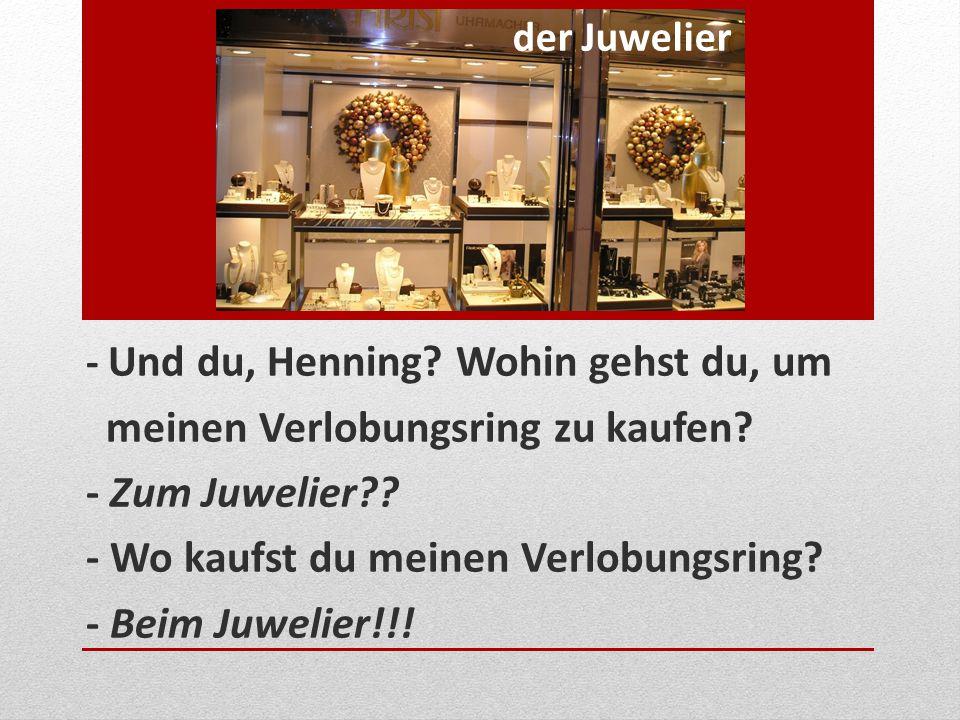 - Und du, Henning? Wohin gehst du, um meinen Verlobungsring zu kaufen? - Zum Juwelier?? - Wo kaufst du meinen Verlobungsring? - Beim Juwelier!!! der J