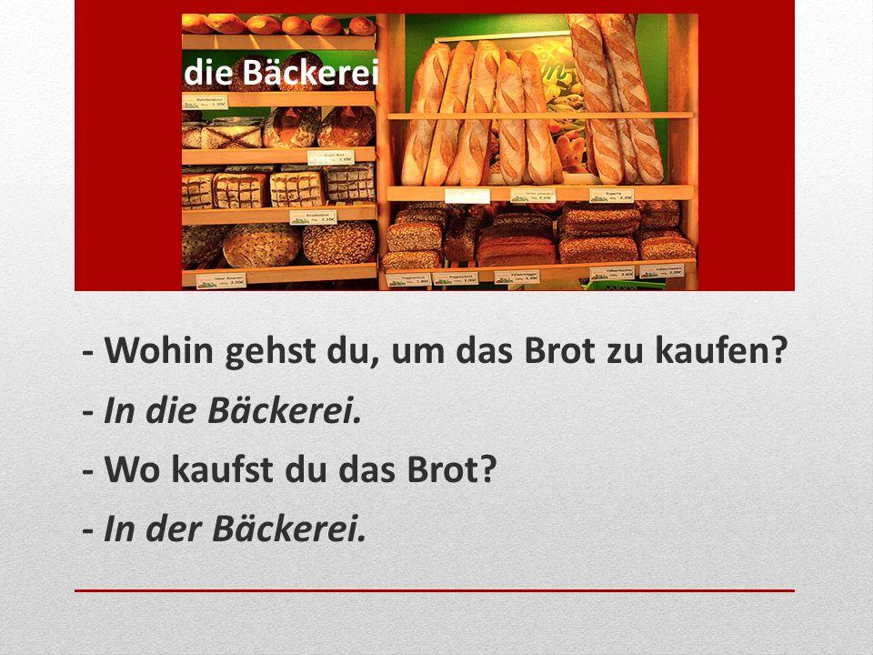 - Wohin gehst du, um das Brot zu kaufen? - In die Bäckerei. - Wo kaufst du das Brot? - In der Bäckerei. die Bäckerei