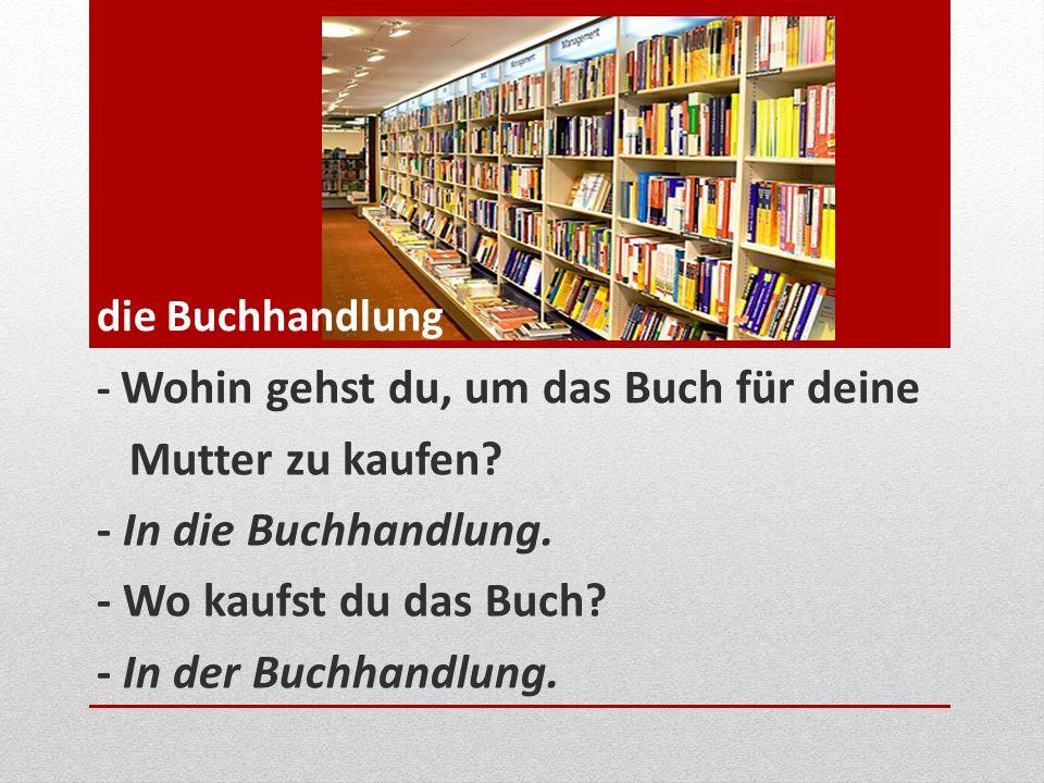 - Wohin gehst du, um das Buch für deine Mutter zu kaufen? - In die Buchhandlung. - Wo kaufst du das Buch? - In der Buchhandlung. die Buchhandlung