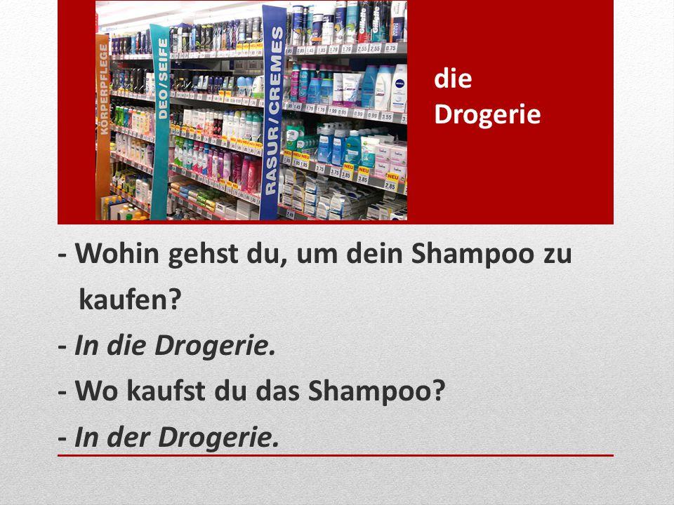 - Wohin gehst du, um dein Shampoo zu kaufen? - In die Drogerie. - Wo kaufst du das Shampoo? - In der Drogerie. die Drogerie
