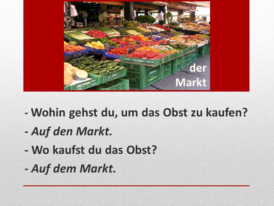 der Markt - Wohin gehst du, um das Obst zu kaufen? - Auf den Markt. - Wo kaufst du das Obst? - Auf dem Markt.