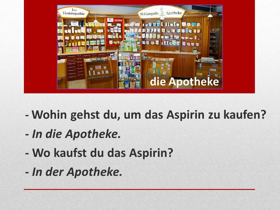 die Apotheke - Wohin gehst du, um das Aspirin zu kaufen? - In die Apotheke. - Wo kaufst du das Aspirin? - In der Apotheke.