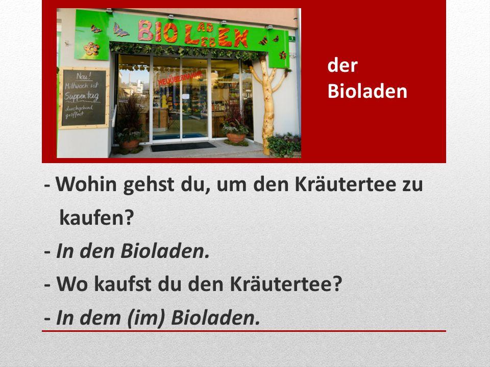 der Bioladen - Wohin gehst du, um den Kräutertee zu kaufen? - In den Bioladen. - Wo kaufst du den Kräutertee? - In dem (im) Bioladen.
