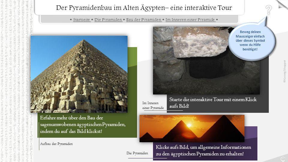 Der Pyramidenbau im Alten Ägypten– eine interaktive Tour  Startseite  Die Pyramiden  Bau der Pyramiden  Im Inneren einer Pyramide Startseite Die Pyramiden Bau der Pyramiden Im Inneren einer Pyramide Erfahre mehr über den Bau der sagenumwobenen ägyptischen Pyramiden, indem du auf das Bild klickst.