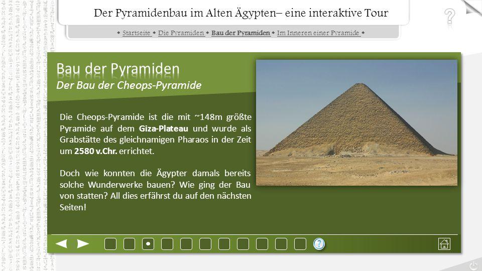 Der Pyramidenbau im Alten Ägypten– eine interaktive Tour  Startseite  Die Pyramiden  Bau der Pyramiden  Im Inneren einer Pyramide Startseite Die Pyramiden Bau der Pyramiden Im Inneren einer Pyramide Der Pyramidenbau im Alten Ägypten– eine interaktive Tour Die Cheops-Pyramide ist die mit ~148m größte Pyramide auf dem Giza-Plateau und wurde als Grabstätte des gleichnamigen Pharaos in der Zeit um 2580 v.Chr.