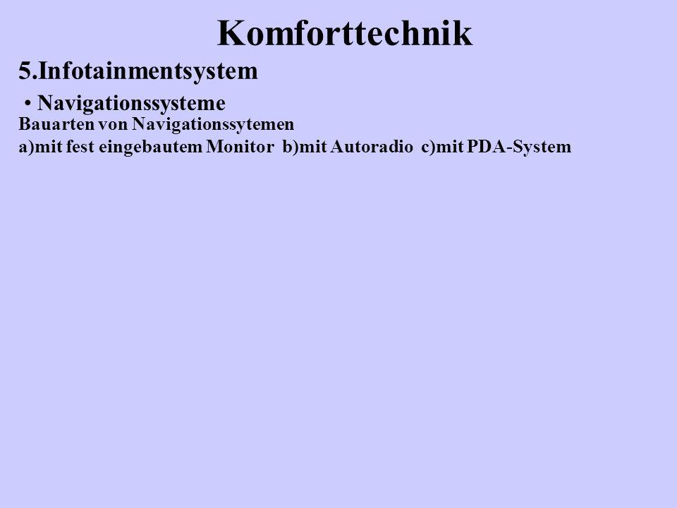 Komforttechnik 5.Infotainmentsystem Bauarten von Navigationssytemen a)mit fest eingebautem Monitor b)mit Autoradio c)mit PDA-System Navigationssysteme