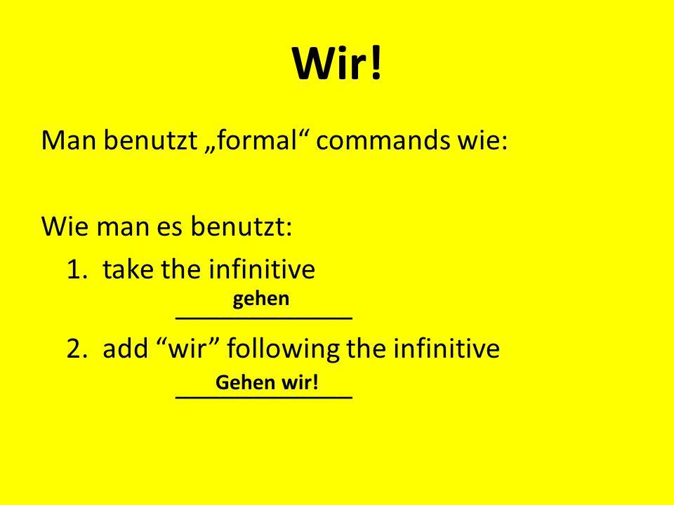 "Wir! Man benutzt ""formal"" commands wie: Wie man es benutzt: 1. take the infinitive ____________ 2. add ""wir"" following the infinitive ____________ geh"