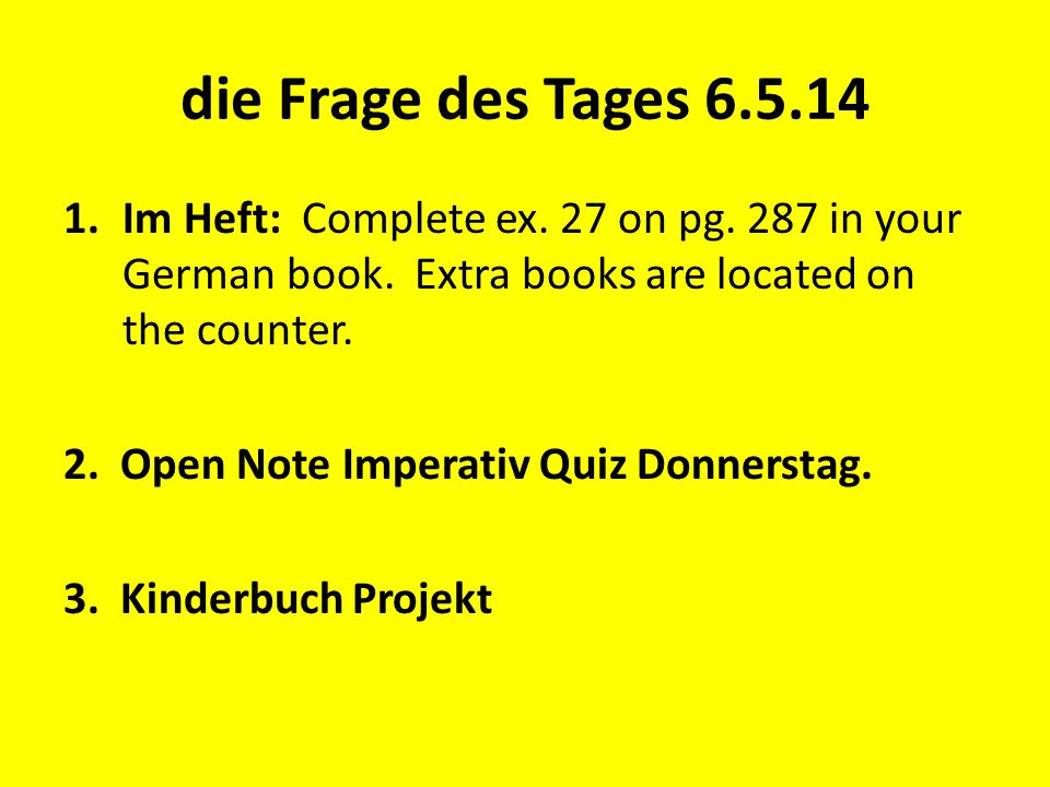 die Frage des Tages 6.5.14 1.Im Heft: Complete ex. 27 on pg. 287 in your German book. Extra books are located on the counter. 2. Open Note Imperativ Q