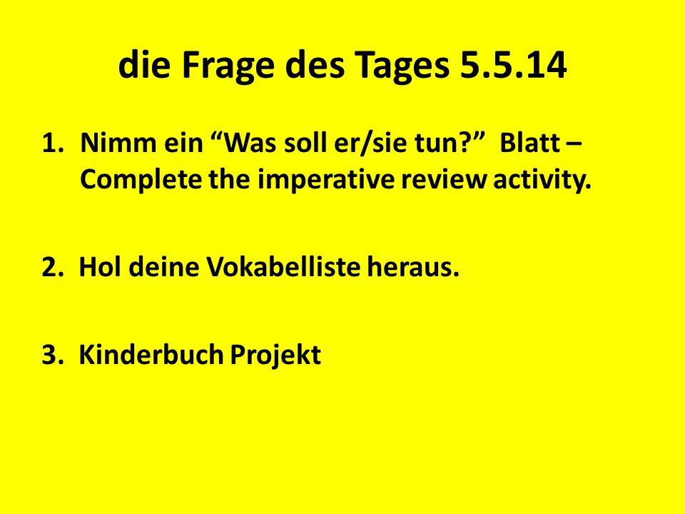 """die Frage des Tages 5.5.14 1.Nimm ein """"Was soll er/sie tun?"""" Blatt – Complete the imperative review activity. 2. Hol deine Vokabelliste heraus. 3. Kin"""