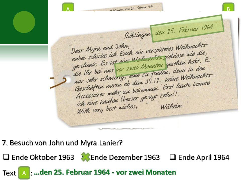 7. Besuch von John und Myra Lanier?  Ende Oktober 1963  Ende Dezember 1963  Ende April 1964 Text : A AB C …den 25. Februar 1964 - vor zwei Monaten