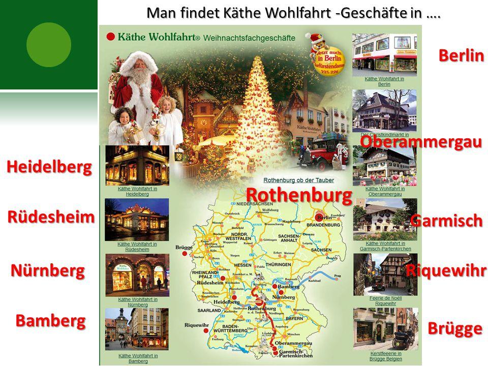 Man findet Käthe Wohlfahrt -Geschäfte in …. Man findet Käthe Wohlfahrt -Geschäfte in ….Heidelberg Rüdesheim Nürnberg Bamberg Berlin Oberammergau Garmi