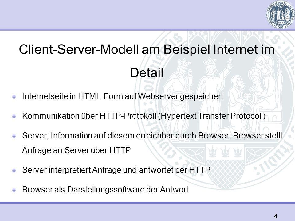 Client-Server-Modell am Beispiel Internet im Detail Internetseite in HTML-Form auf Webserver gespeichert Kommunikation über HTTP-Protokoll (Hypertext Transfer Protocol ) Server; Information auf diesem erreichbar durch Browser; Browser stellt Anfrage an Server über HTTP Server interpretiert Anfrage und antwortet per HTTP Browser als Darstellungssoftware der Antwort 4