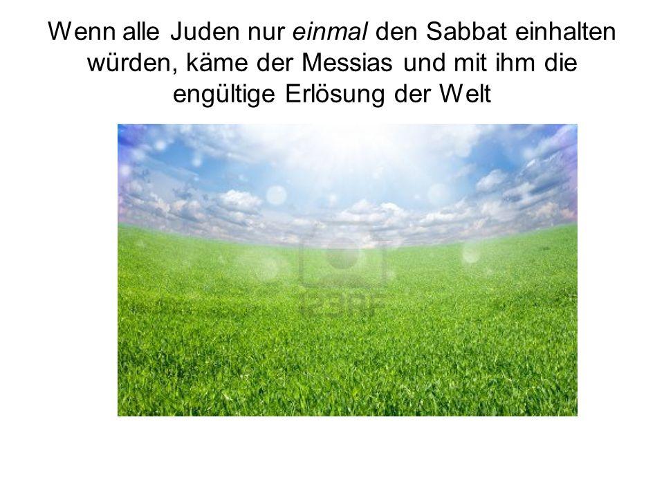 Wenn alle Juden nur einmal den Sabbat einhalten würden, käme der Messias und mit ihm die engültige Erlösung der Welt