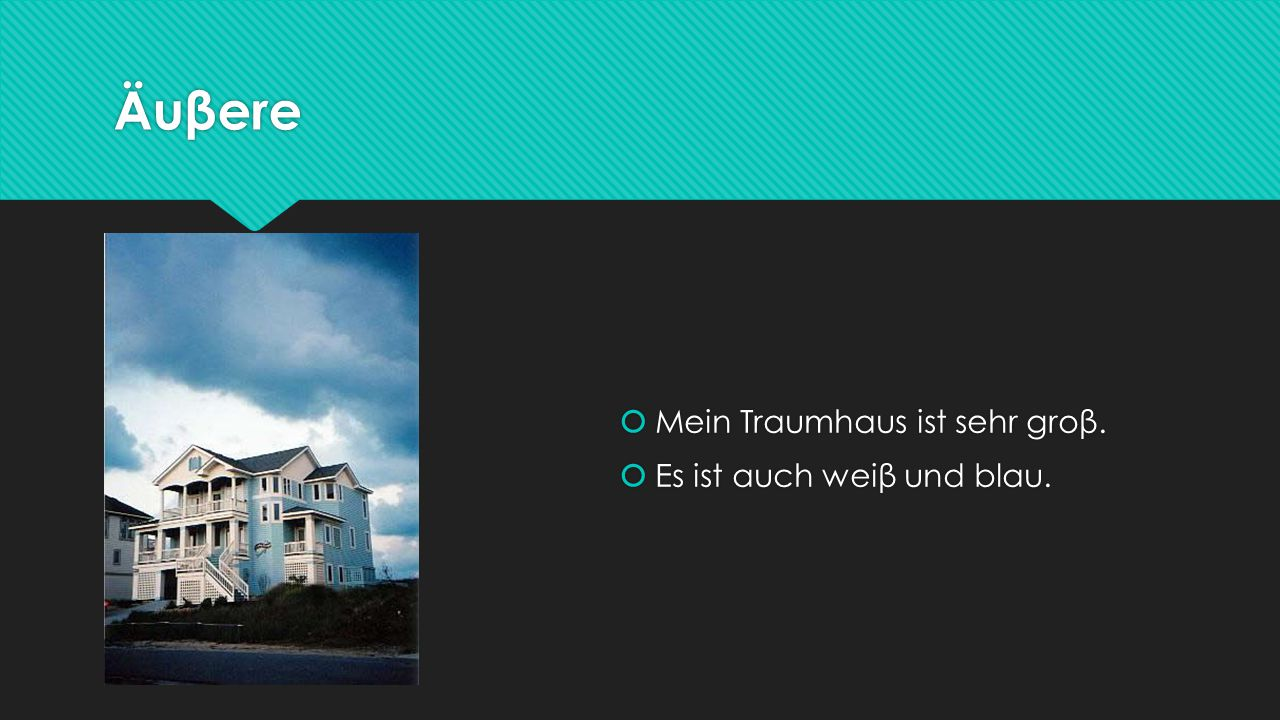 Äuβere  Mein Traumhaus ist sehr groβ.  Es ist auch weiβ und blau.