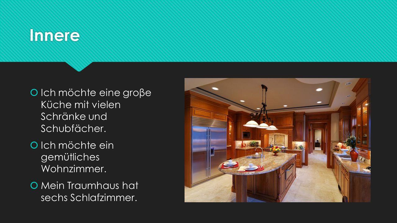Innere  Ich möchte eine groβe Küche mit vielen Schränke und Schubfächer.