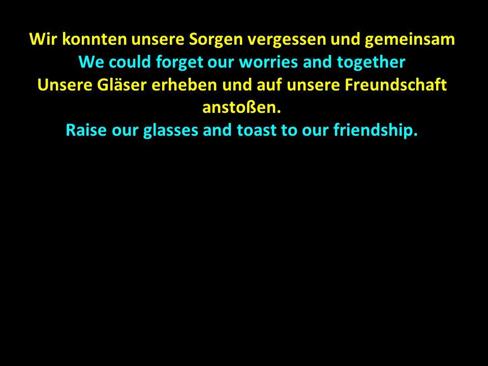 Wir konnten unsere Sorgen vergessen und gemeinsam We could forget our worries and together Unsere Gläser erheben und auf unsere Freundschaft anstoßen.