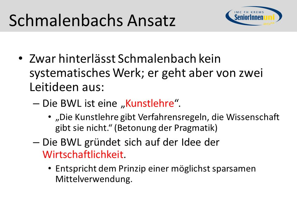 """Schmalenbachs Ansatz Zwar hinterlässt Schmalenbach kein systematisches Werk; er geht aber von zwei Leitideen aus: – Die BWL ist eine """"Kunstlehre"""". """"Di"""