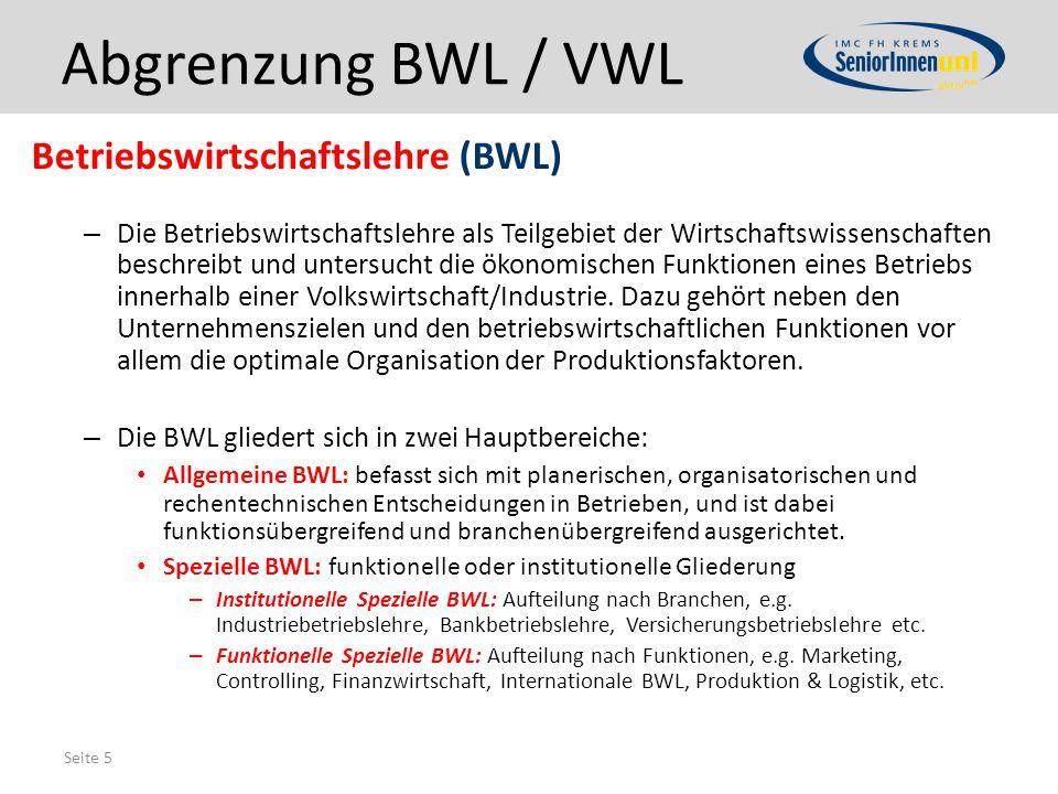 Seite 5 Abgrenzung BWL / VWL Betriebswirtschaftslehre (BWL) – Die Betriebswirtschaftslehre als Teilgebiet der Wirtschaftswissenschaften beschreibt und untersucht die ökonomischen Funktionen eines Betriebs innerhalb einer Volkswirtschaft/Industrie.