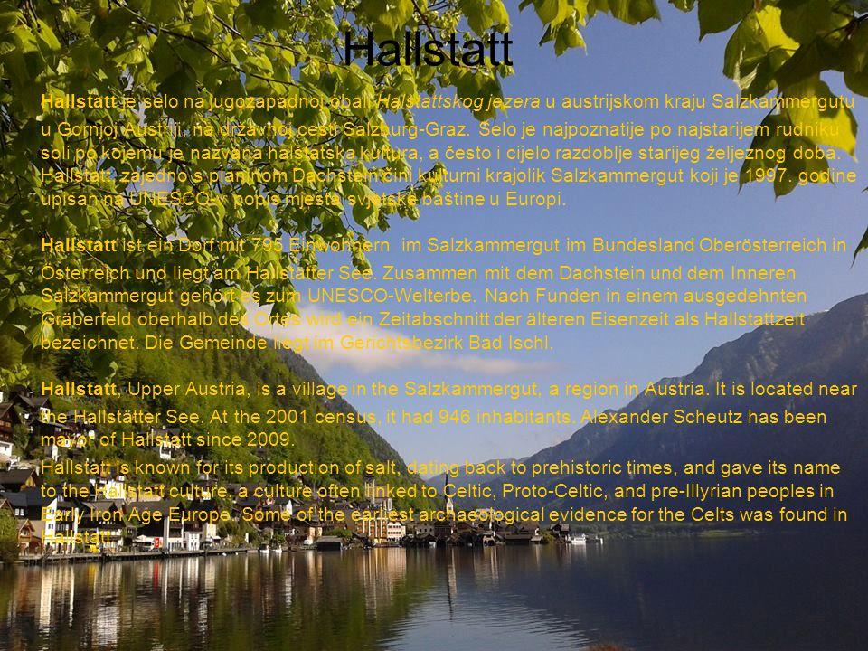Hallstatt Hallstatt je selo na jugozapadnoj obali Halstattskog jezera u austrijskom kraju Salzkammergutu u Gornjoj Austriji, na državnoj cesti Salzbur