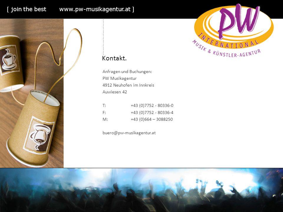Kontakt. Anfragen und Buchungen: PW Musikagentur 4912 Neuhofen im Innkreis Auwiesen 42 T:+43 (0)7752 - 80336-0 F:+43 (0)7752 - 80336-4 M:+43 (0)664 –