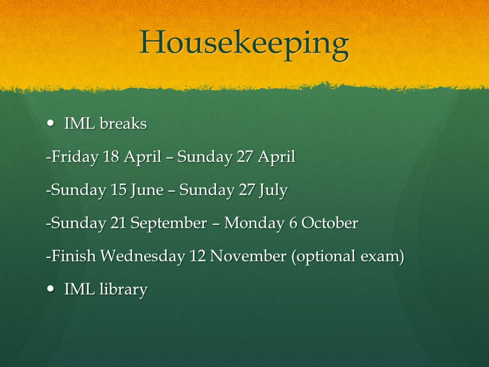 Housekeeping IML breaks IML breaks -Friday 18 April – Sunday 27 April -Sunday 15 June – Sunday 27 July -Sunday 21 September – Monday 6 October -Finish Wednesday 12 November (optional exam) IML library IML library