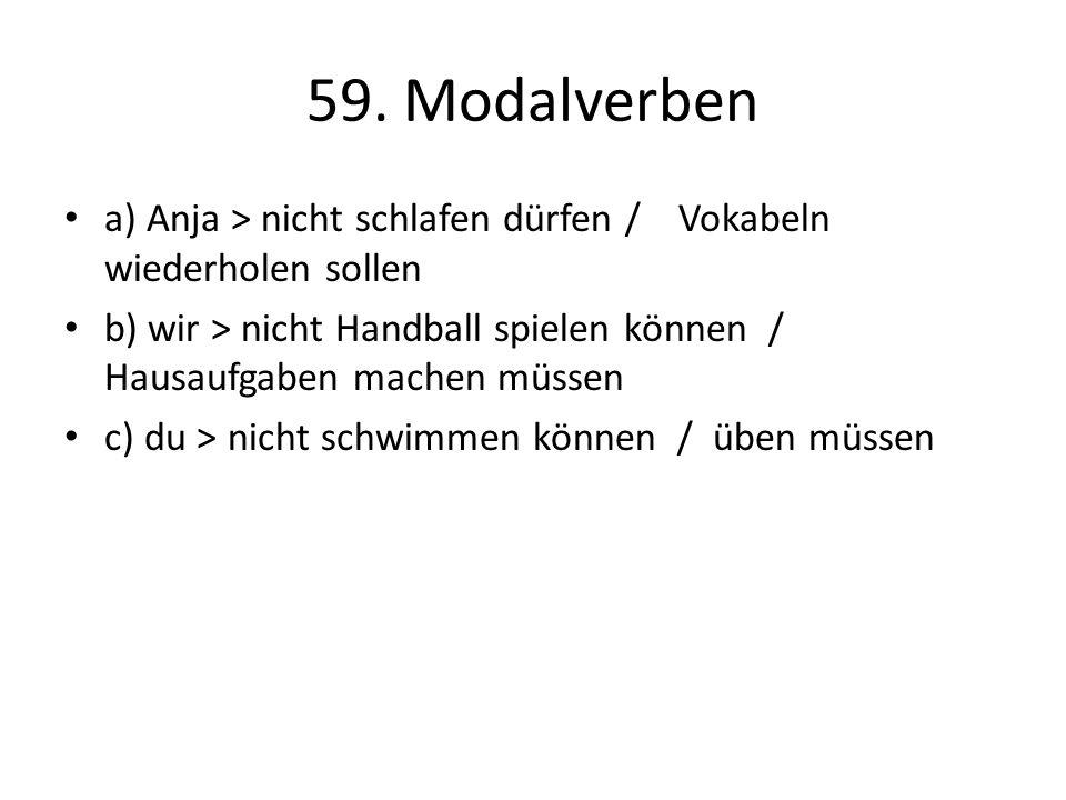 59. Modalverben a) Anja > nicht schlafen dürfen / Vokabeln wiederholen sollen b) wir > nicht Handball spielen können / Hausaufgaben machen müssen c) d