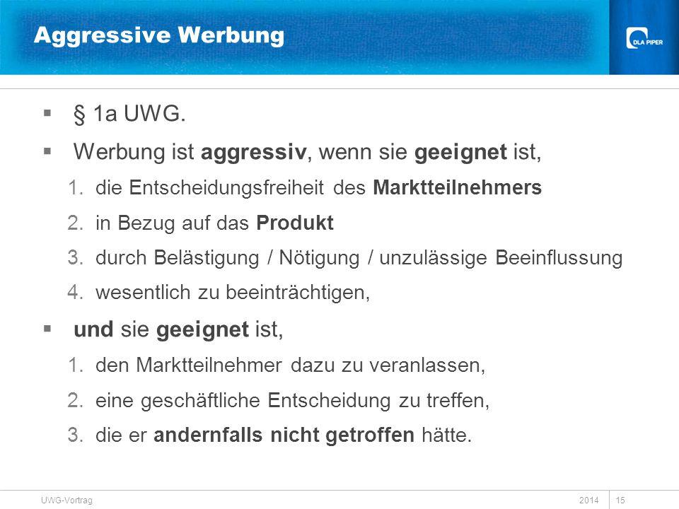 2014 UWG-Vortrag 15 Aggressive Werbung  § 1a UWG.  Werbung ist aggressiv, wenn sie geeignet ist, 1.die Entscheidungsfreiheit des Marktteilnehmers 2.