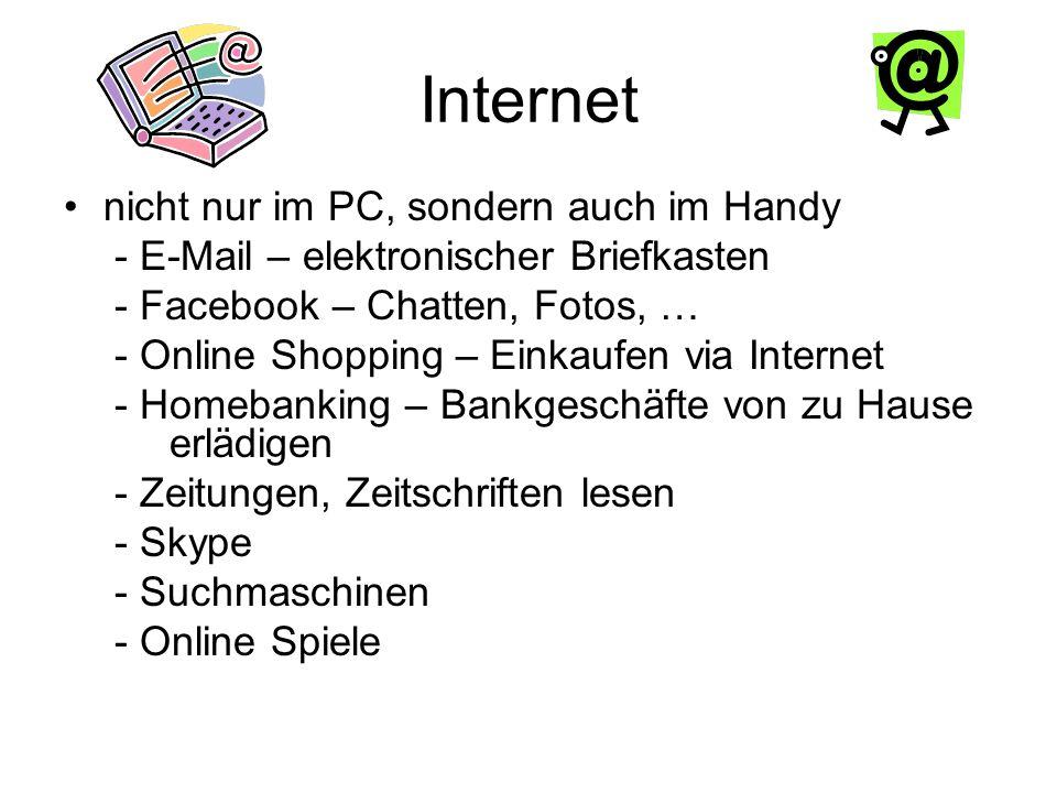Internet nicht nur im PC, sondern auch im Handy - E-Mail – elektronischer Briefkasten - Facebook – Chatten, Fotos, … - Online Shopping – Einkaufen via Internet - Homebanking – Bankgeschäfte von zu Hause erlädigen - Zeitungen, Zeitschriften lesen - Skype - Suchmaschinen - Online Spiele