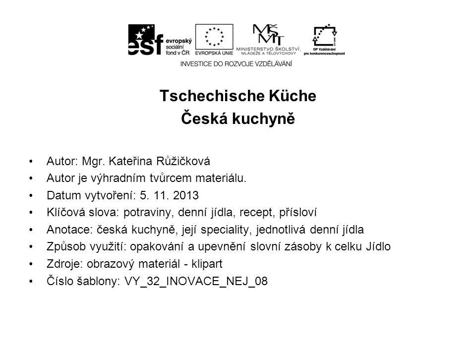 Tschechische Küche Česká kuchyně Autor: Mgr. Kateřina Růžičková Autor je výhradním tvůrcem materiálu. Datum vytvoření: 5. 11. 2013 Klíčová slova: potr