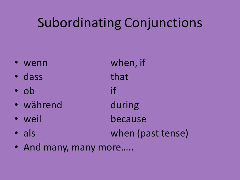 Subordinating Conjunctions wennwhen, if dassthat ob if währendduring weilbecause alswhen (past tense) And many, many more…..