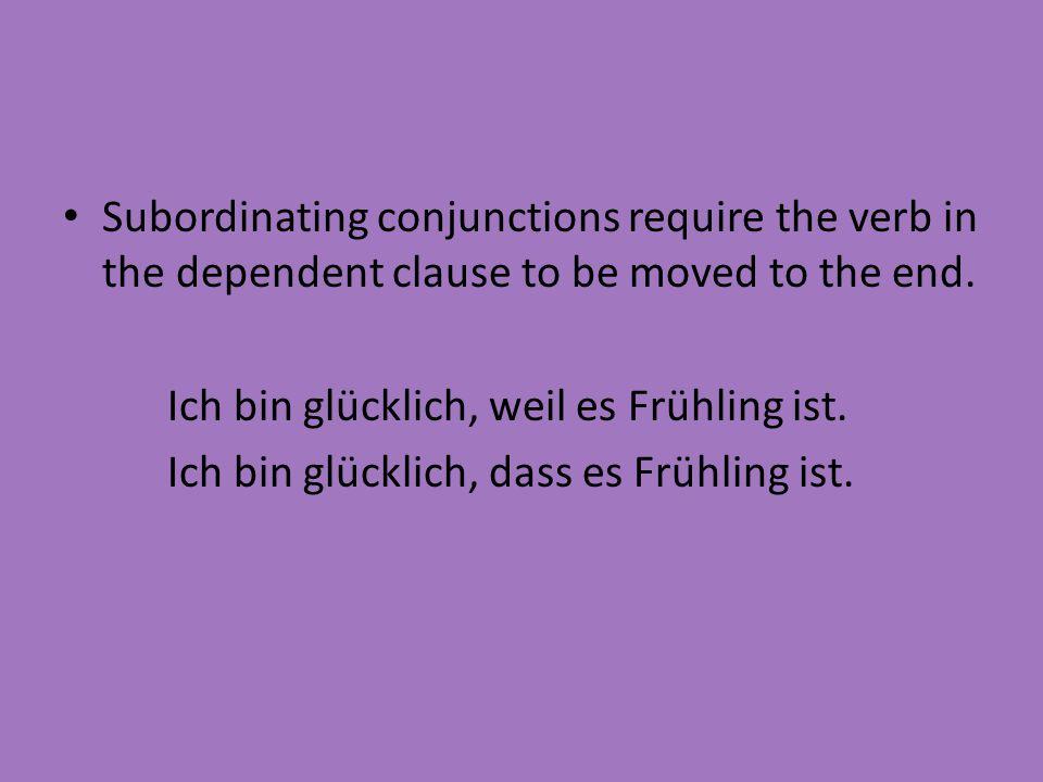 Subordinating conjunctions require the verb in the dependent clause to be moved to the end. Ich bin glücklich, weil es Frühling ist. Ich bin glücklich