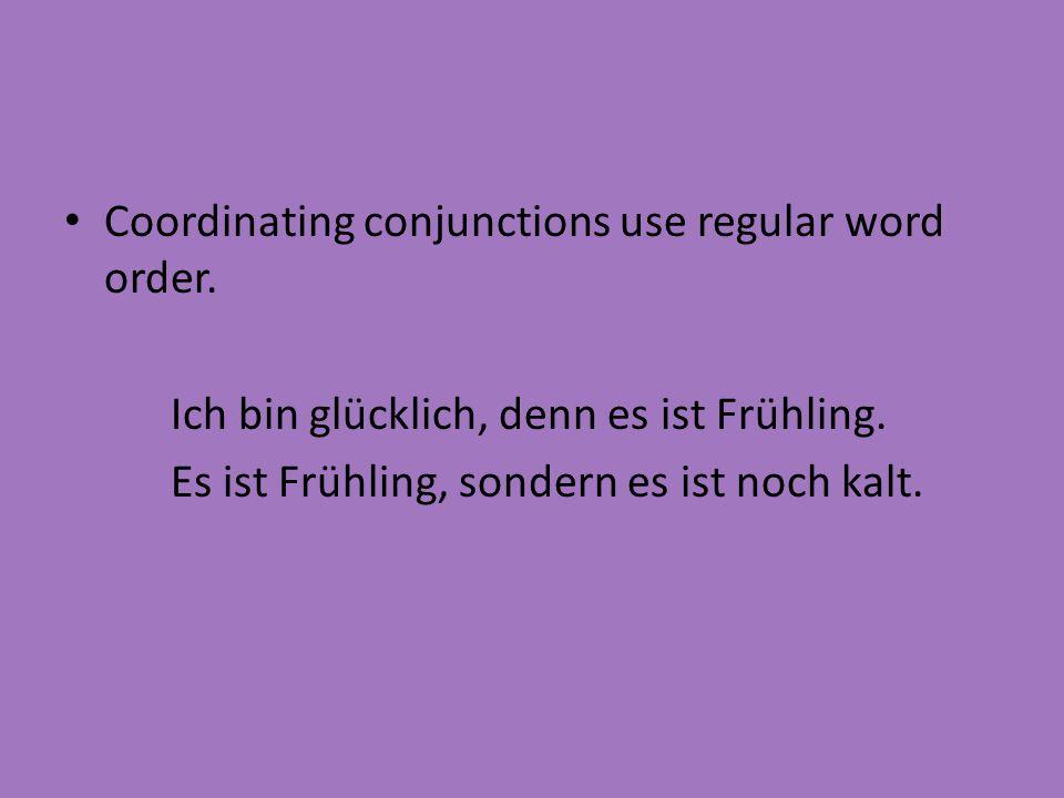 Coordinating conjunctions use regular word order. Ich bin glücklich, denn es ist Frühling. Es ist Frühling, sondern es ist noch kalt.