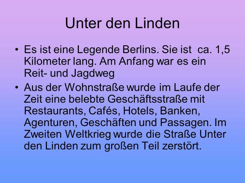 Unter den Linden Es ist eine Legende Berlins. Sie ist ca. 1,5 Kilometer lang. Am Anfang war es ein Reit- und Jagdweg Aus der Wohnstraße wurde im Laufe