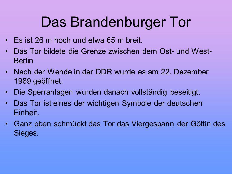 Das Brandenburger Tor Es ist 26 m hoch und etwa 65 m breit. Das Tor bildete die Grenze zwischen dem Ost- und West- Berlin Nach der Wende in der DDR wu
