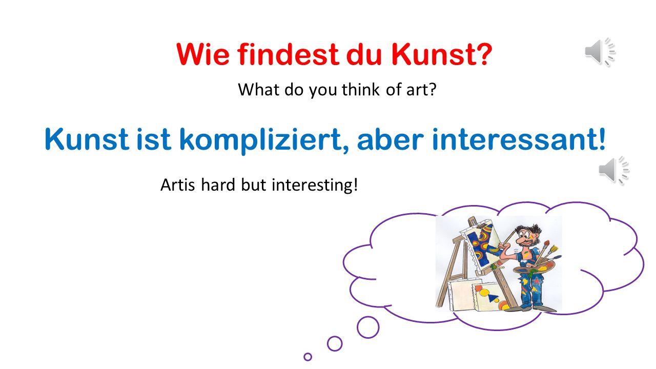 Wie findest du Kunst.What do you think of art. Kunst ist kompliziert, aber interessant.