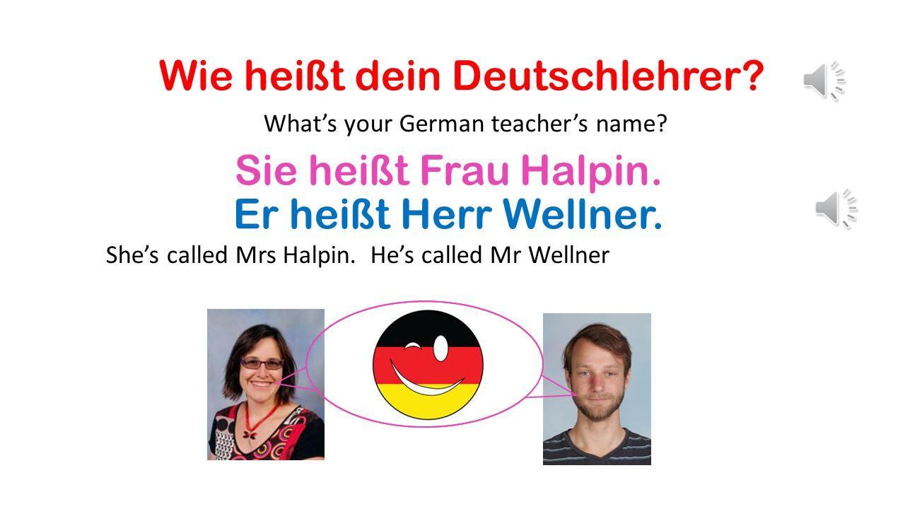 Wie heißt dein Deutschlehrer.What's your German teacher's name.