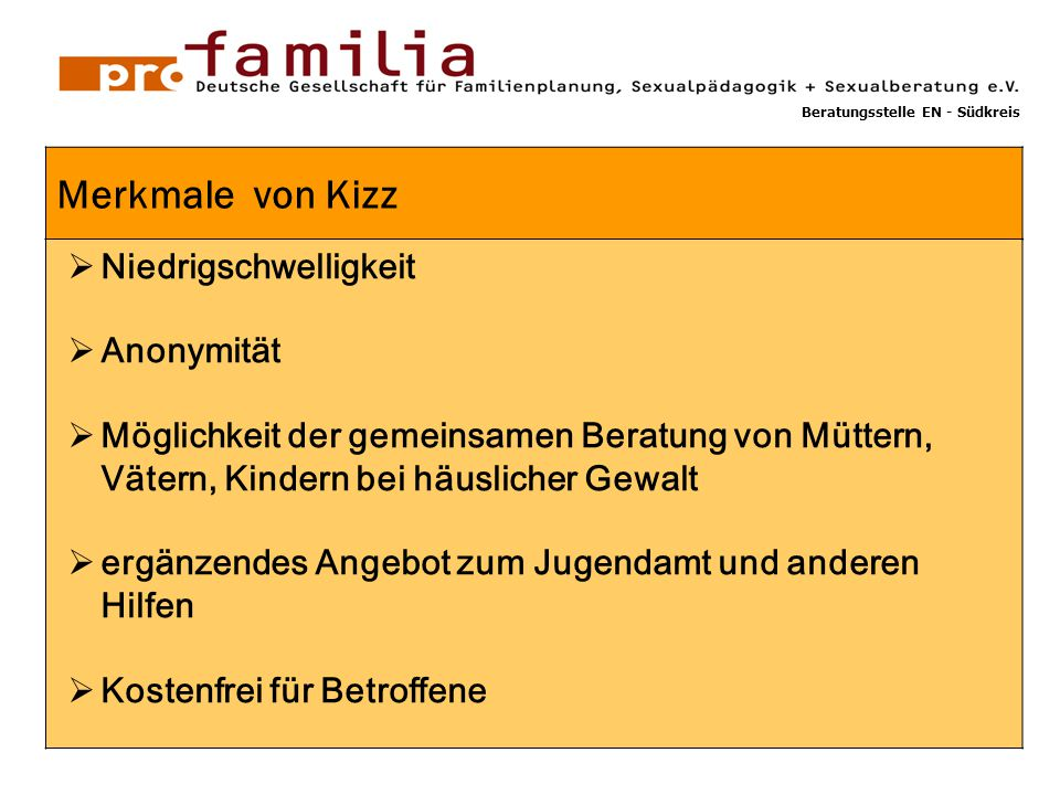 GG 1  Niedrigschwelligkeit  Anonymität  Möglichkeit der gemeinsamen Beratung von Müttern, Vätern, Kindern bei häuslicher Gewalt  ergänzendes Angebot zum Jugendamt und anderen Hilfen  Kostenfrei für Betroffene Merkmale von Kizz Beratungsstelle EN - Südkreis
