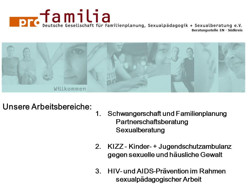 Beratungsstelle EN - Südkreis Unsere Arbeitsbereiche: 1.Schwangerschaft und Familienplanung Partnerschaftsberatung Sexualberatung 2.KIZZ - Kinder- + Jugendschutzambulanz gegen sexuelle und häusliche Gewalt 3.HIV- und AIDS-Prävention im Rahmen sexualpädagogischer Arbeit